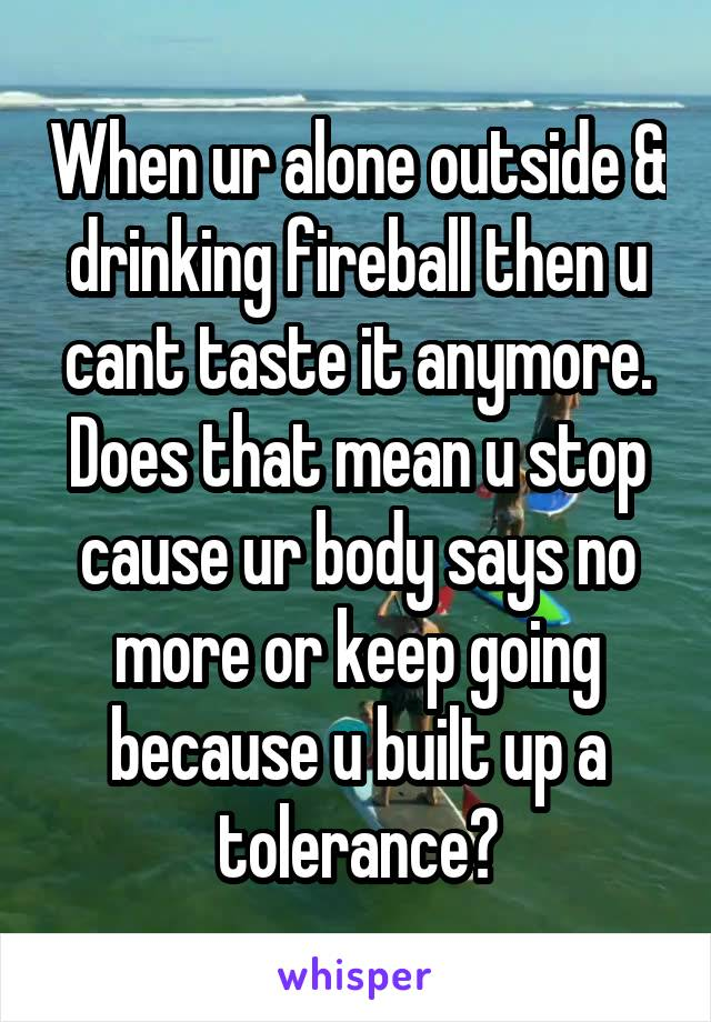 When ur alone outside & drinking fireball then u cant taste it anymore. Does that mean u stop cause ur body says no more or keep going because u built up a tolerance?
