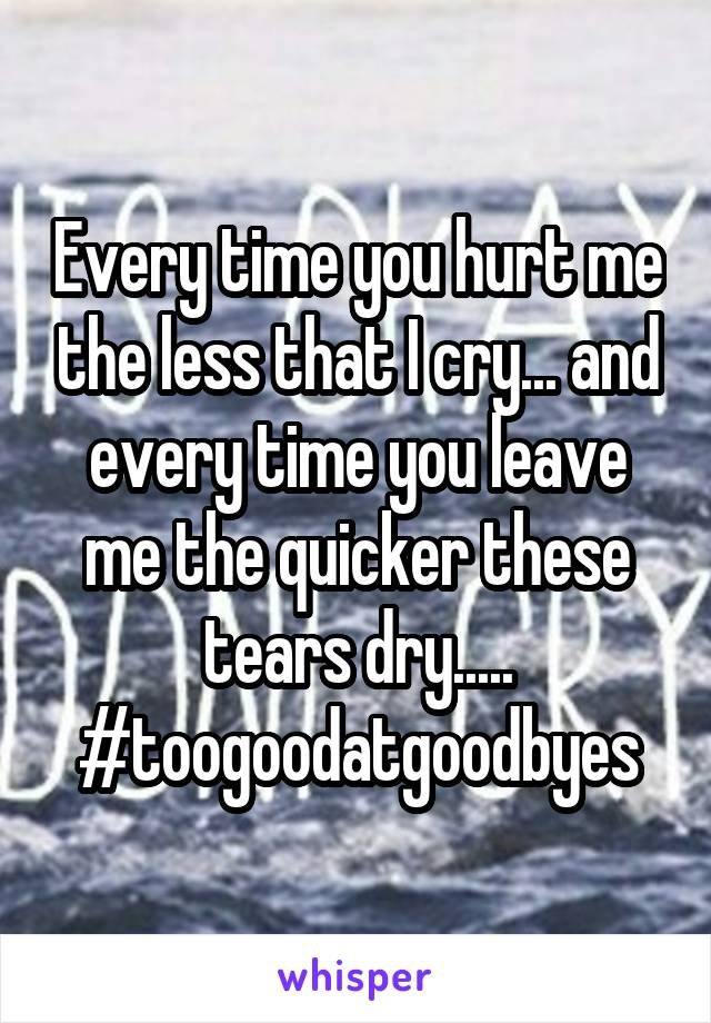 Every time you hurt me the less that I cry... and every time you leave me the quicker these tears dry..... #toogoodatgoodbyes