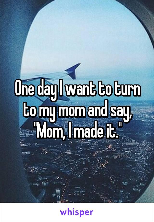 "One day I want to turn to my mom and say, ""Mom, I made it."""