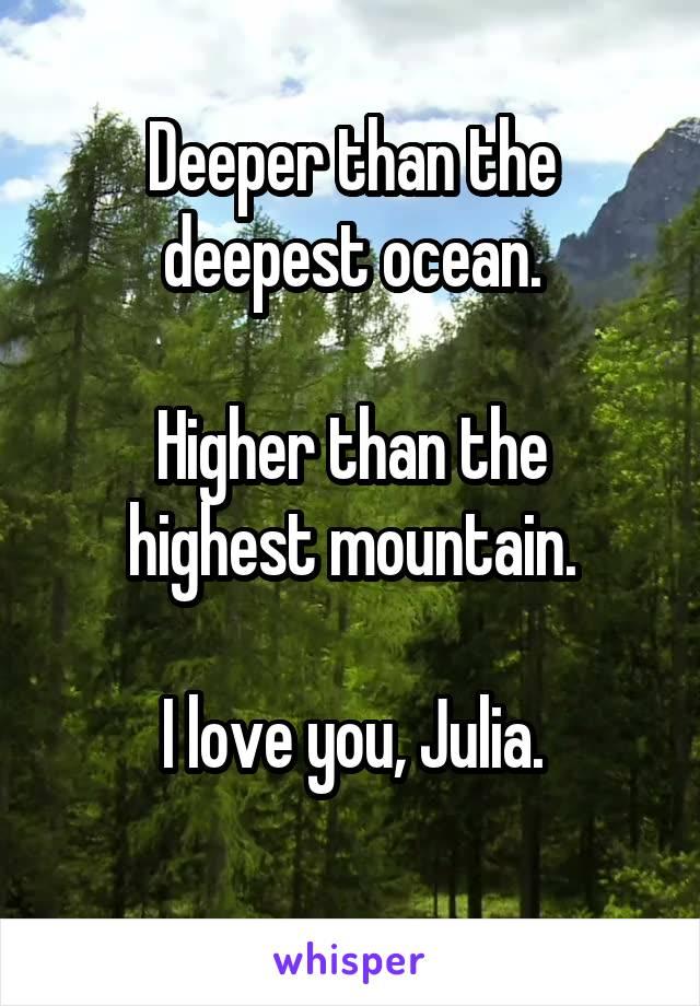 Deeper than the deepest ocean.  Higher than the highest mountain.  I love you, Julia.