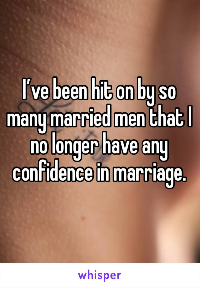 I've been hit on by so many married men that I no longer have any confidence in marriage.