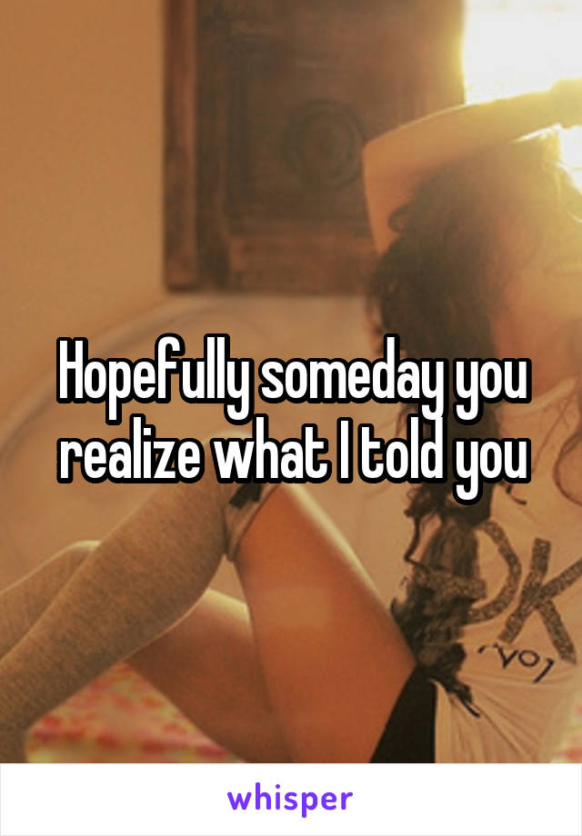 Hopefully someday you realize what I told you