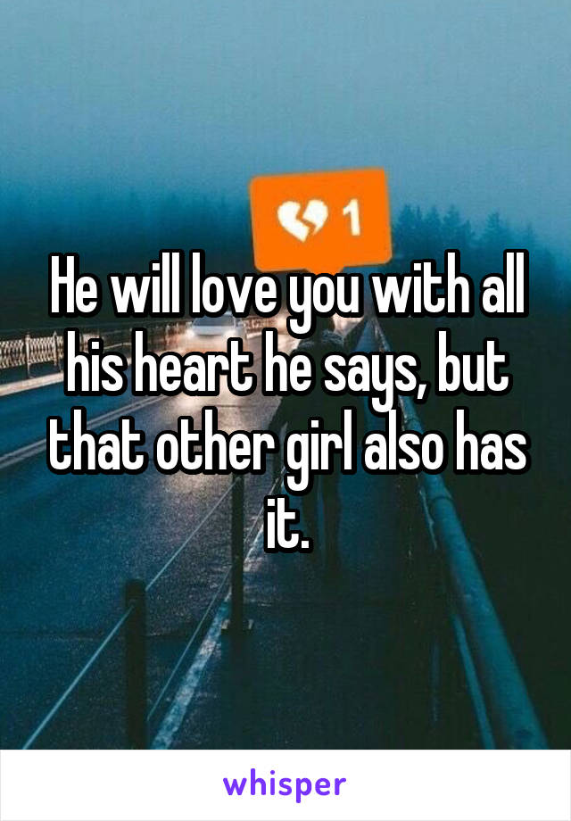He will love you with all his heart he says, but that other girl also has it.
