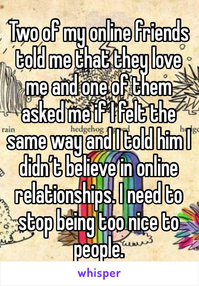 Two of my online friends told me that they love me and one of them asked me if I felt the same way and I told him I didn't believe in online relationships. I need to stop being too nice to people.