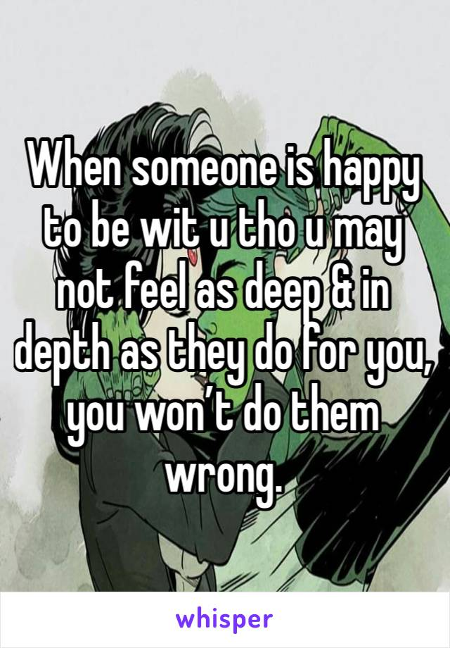 When someone is happy to be wit u tho u may not feel as deep & in depth as they do for you, you won't do them wrong.