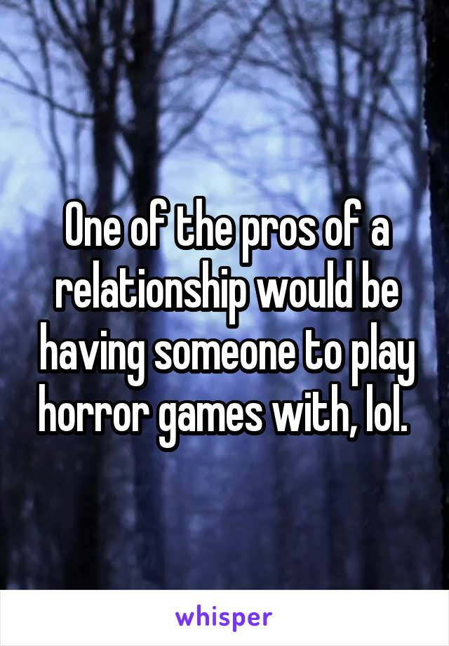 One of the pros of a relationship would be having someone to play horror games with, lol.