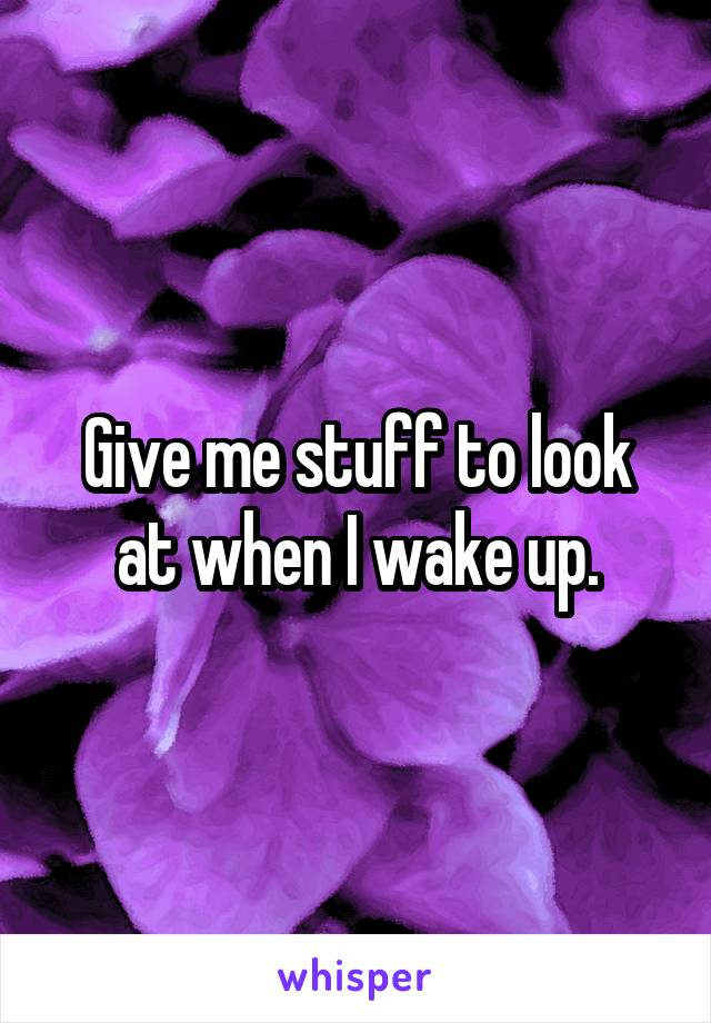 Give me stuff to look at when I wake up.