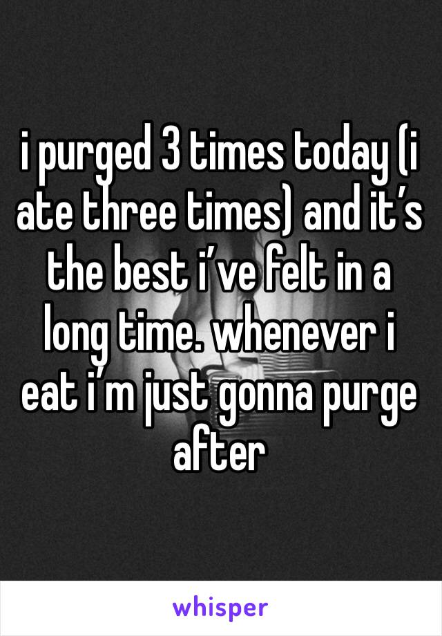 i purged 3 times today (i ate three times) and it's the best i've felt in a long time. whenever i eat i'm just gonna purge after