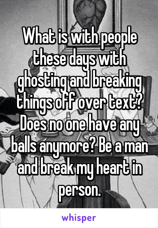 What is with people these days with ghosting and breaking things off over text? Does no one have any balls anymore? Be a man and break my heart in person.
