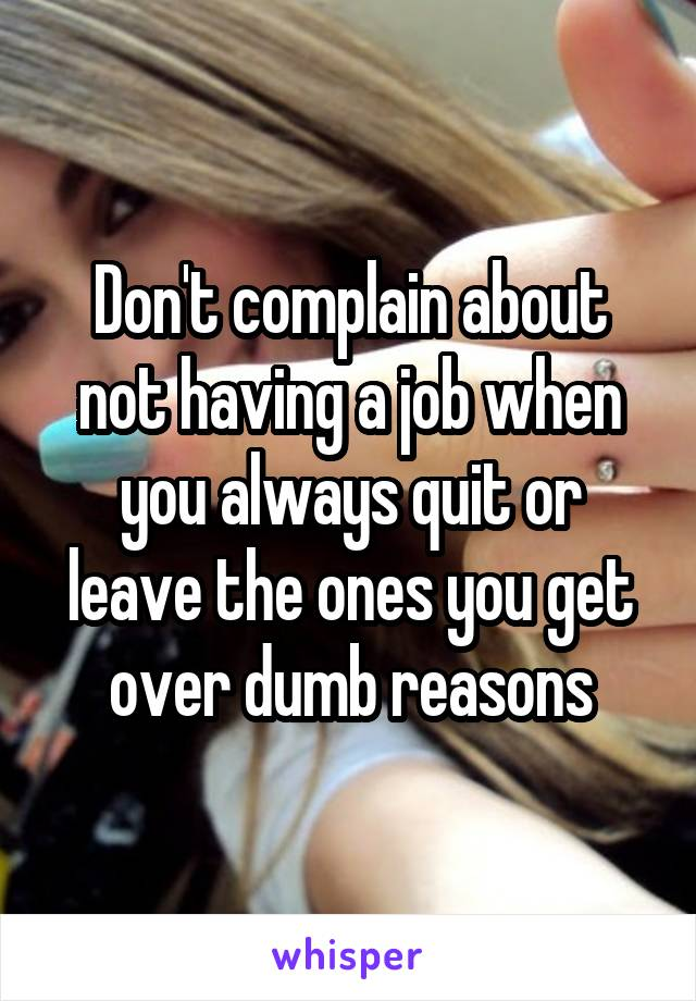 Don't complain about not having a job when you always quit or leave the ones you get over dumb reasons