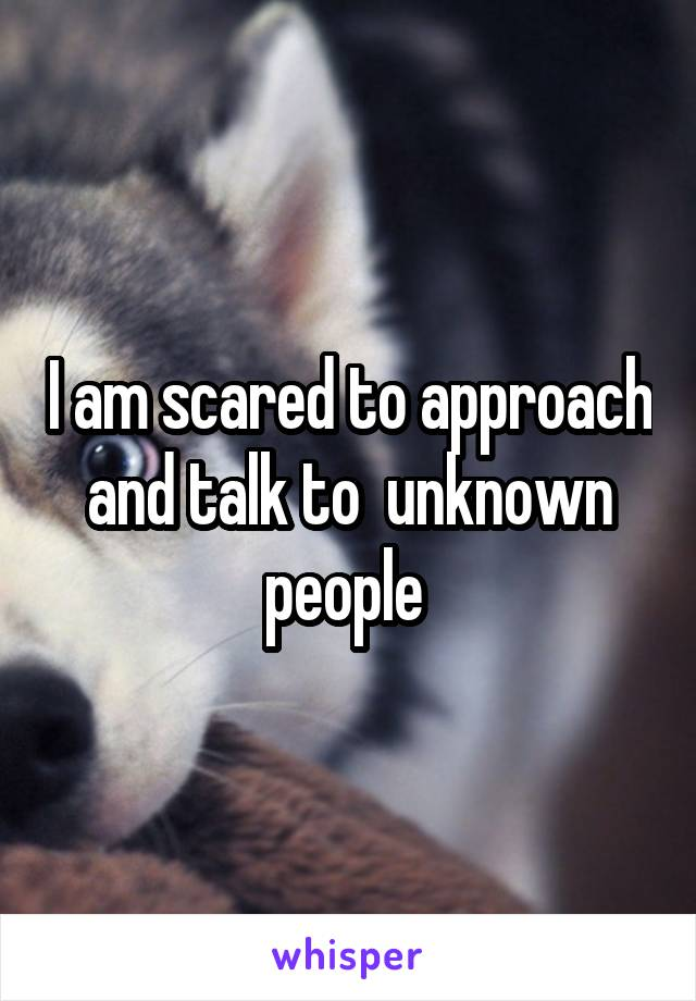I am scared to approach and talk to  unknown people