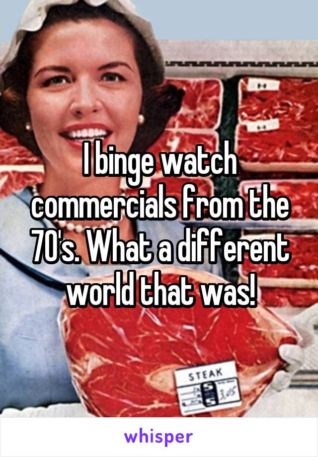 I binge watch commercials from the 70's. What a different world that was!