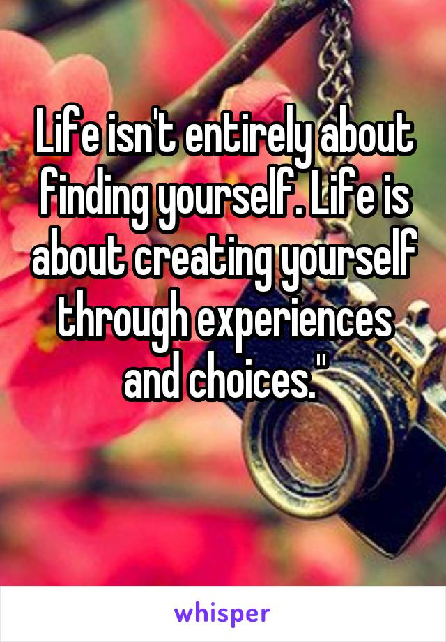 Life isn't entirely about finding yourself. Life is about creating yourself through experiences and choices.""