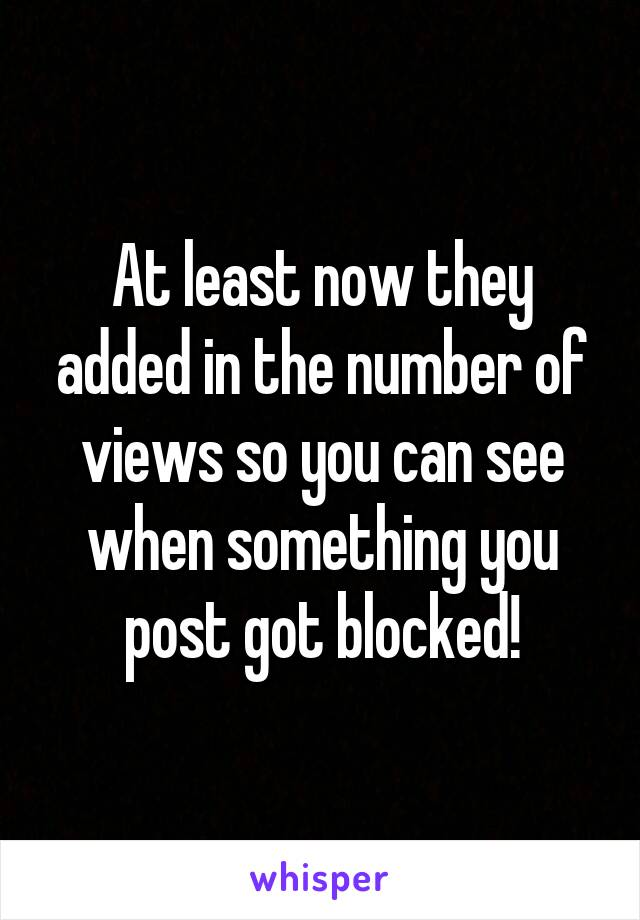 At least now they added in the number of views so you can see when something you post got blocked!