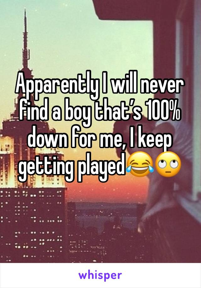 Apparently I will never find a boy that's 100% down for me, I keep getting played😂🙄