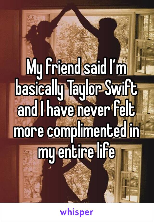 My friend said I'm basically Taylor Swift and I have never felt more complimented in my entire life
