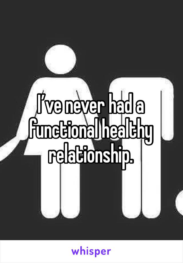 I've never had a functional healthy relationship.