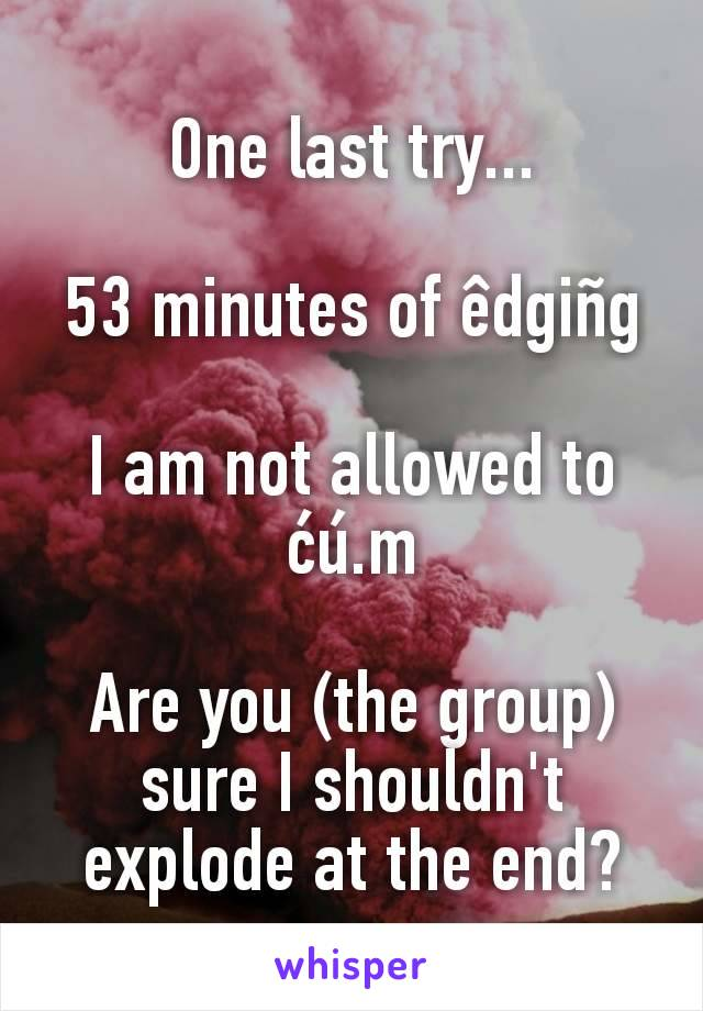 One last try...  53 minutes of êdgiñg  I am not allowed to ćú.m  Are you (the group) sure I shouldn't explode at the end?