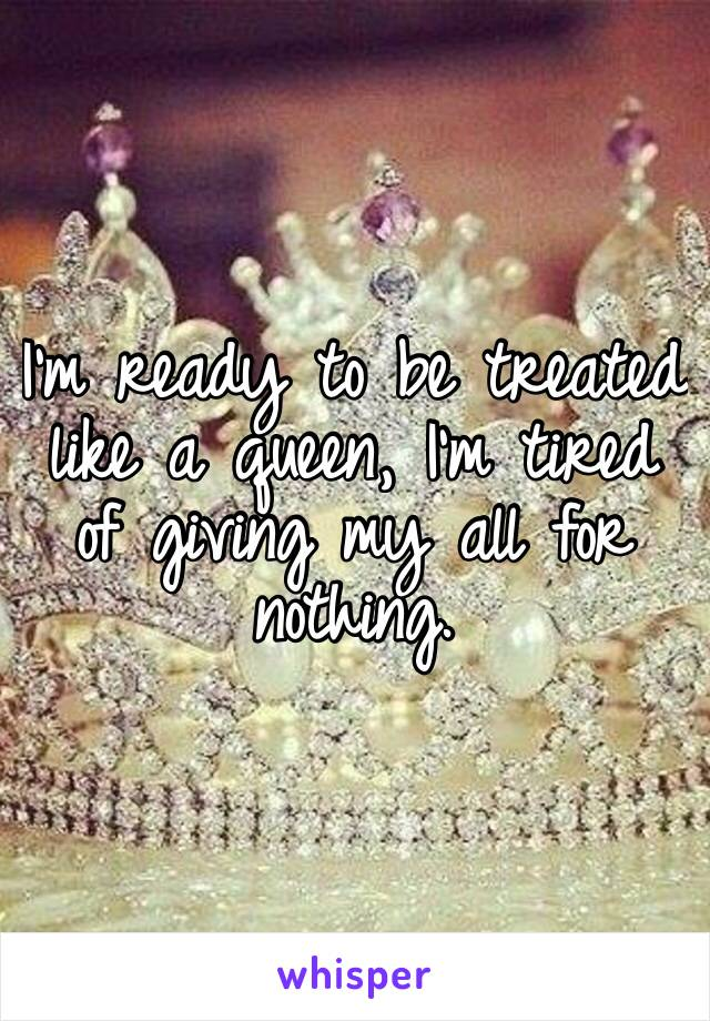 I'm ready to be treated like a queen, I'm tired of giving my all for nothing.