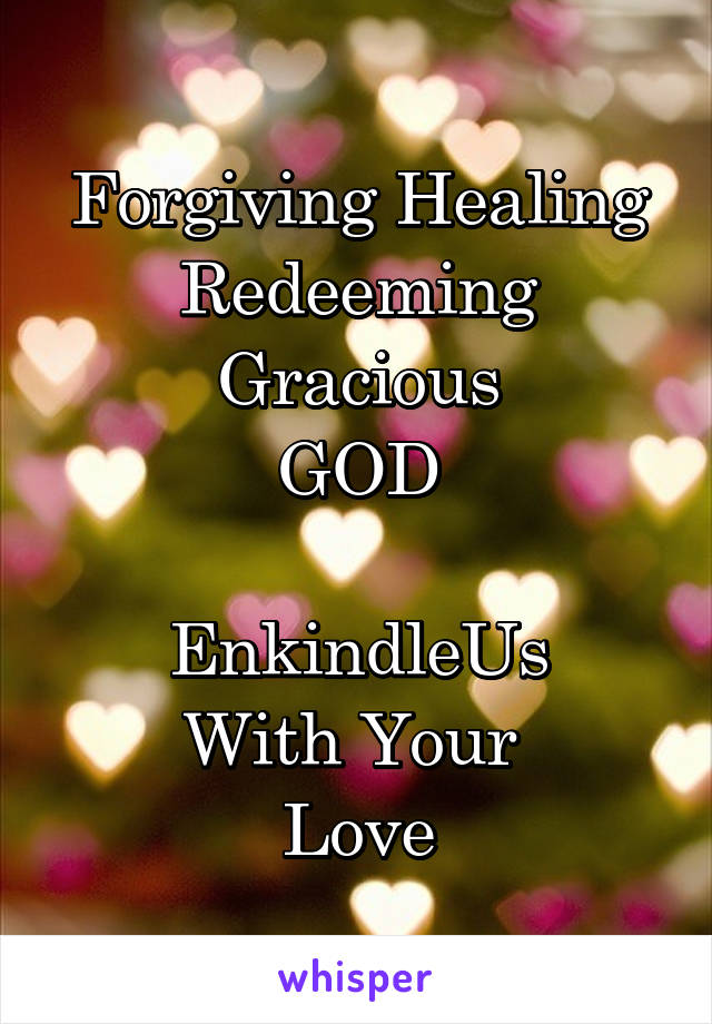 Forgiving Healing Redeeming Gracious GOD  EnkindleUs With Your  Love