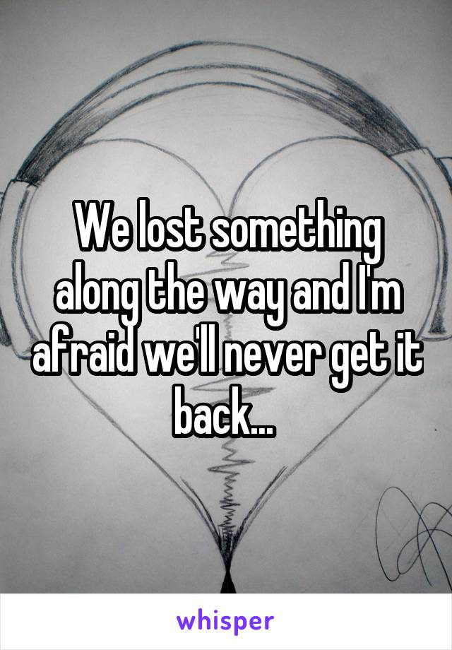 We lost something along the way and I'm afraid we'll never get it back...