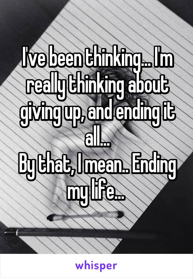 I've been thinking... I'm really thinking about giving up, and ending it all... By that, I mean.. Ending my life...