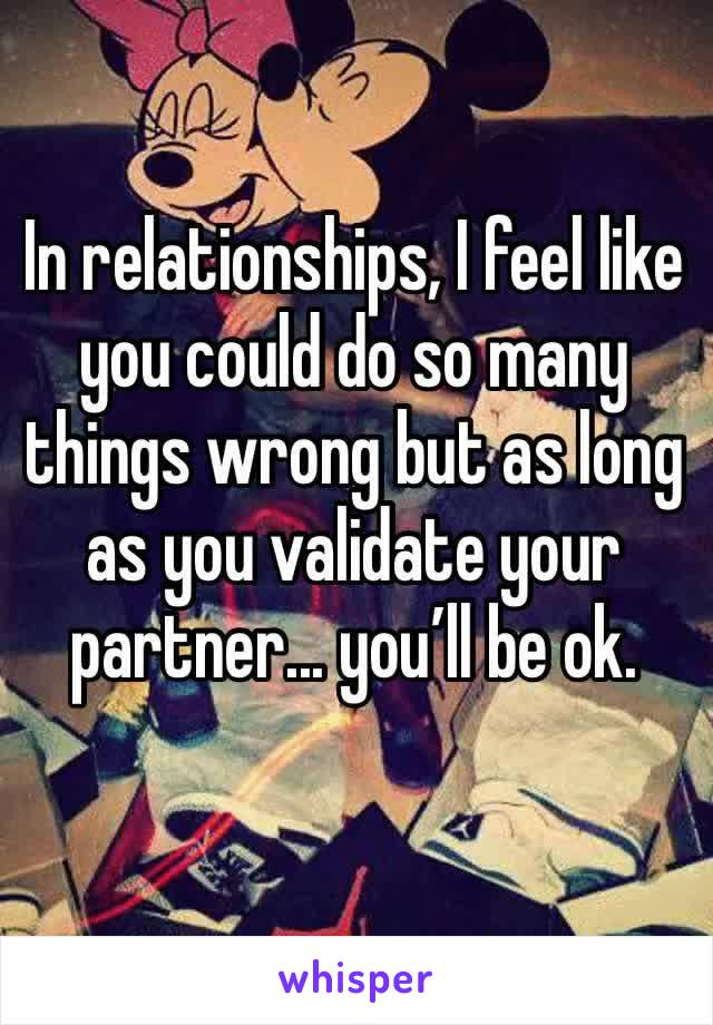 In relationships, I feel like you could do so many things wrong but as long as you validate your partner... you'll be ok.