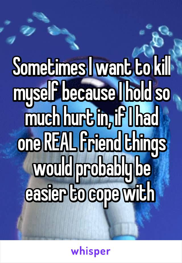 Sometimes I want to kill myself because I hold so much hurt in, if I had one REAL friend things would probably be easier to cope with