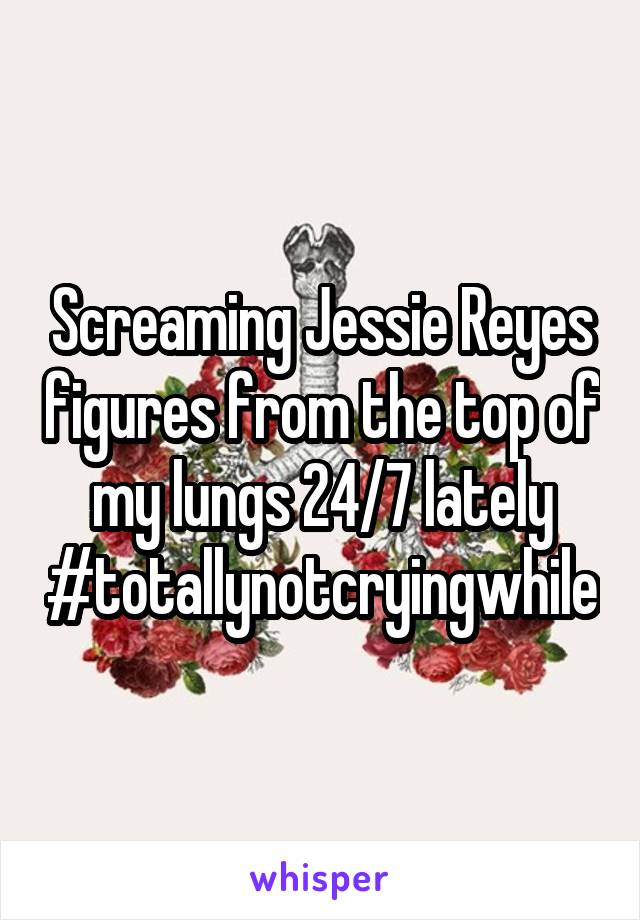 Screaming Jessie Reyes figures from the top of my lungs 24/7 lately #totallynotcryingwhile