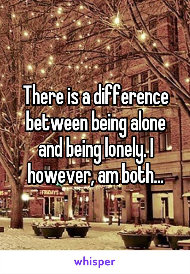There is a difference between being alone and being lonely. I however, am both...