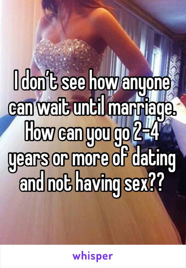 I don't see how anyone can wait until marriage. How can you go 2-4 years or more of dating and not having sex??