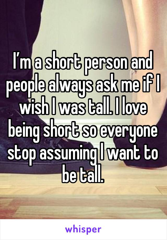 I'm a short person and people always ask me if I wish I was tall. I love being short so everyone stop assuming I want to be tall.
