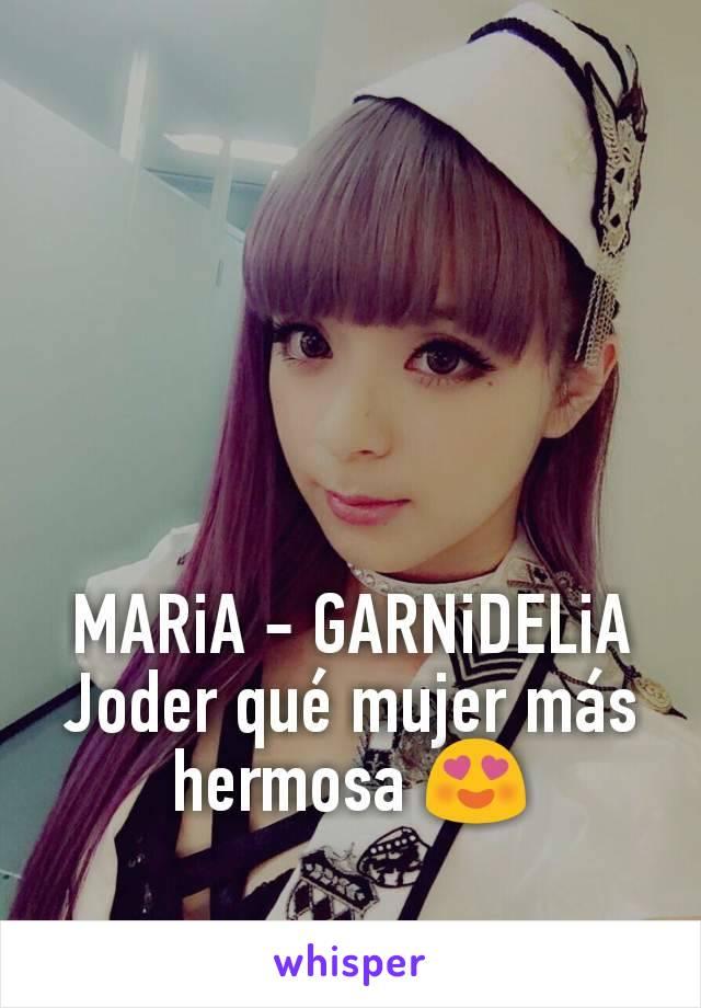 MARiA - GARNiDELiA Joder qué mujer más hermosa 😍