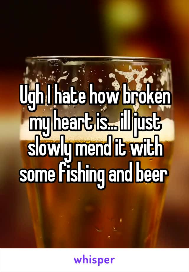 Ugh I hate how broken my heart is... ill just slowly mend it with some fishing and beer