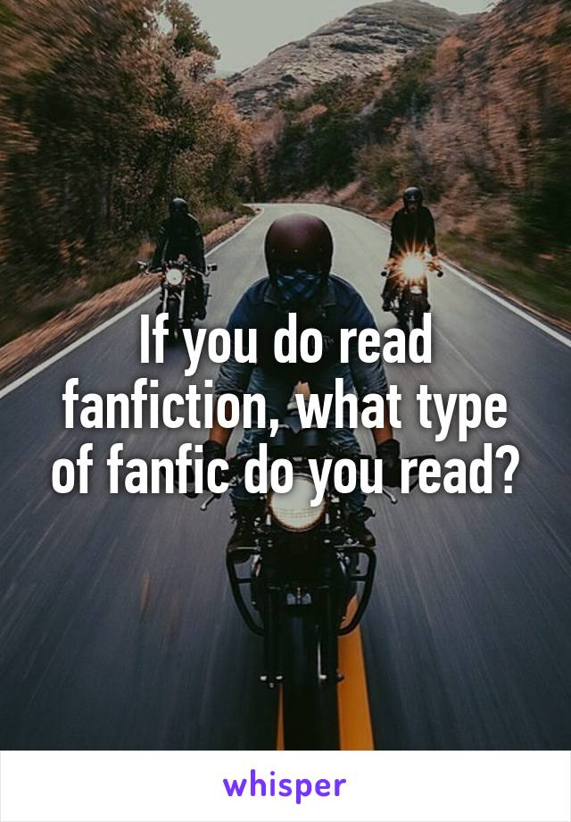 If you do read fanfiction, what type of fanfic do you read?