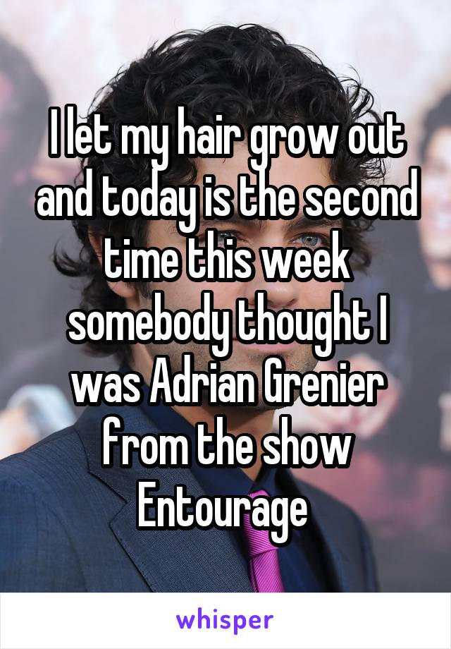 I let my hair grow out and today is the second time this week somebody thought I was Adrian Grenier from the show Entourage