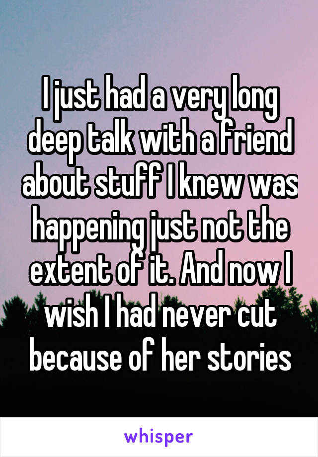 I just had a very long deep talk with a friend about stuff I knew was happening just not the extent of it. And now I wish I had never cut because of her stories