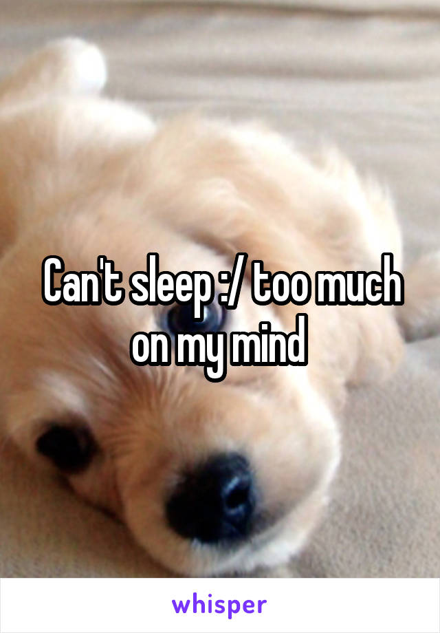 Can't sleep :/ too much on my mind