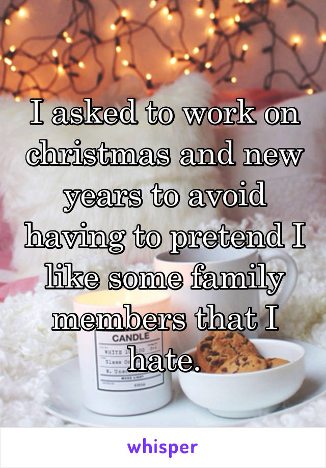 I asked to work on christmas and new years to avoid having to pretend I like some family members that I hate.