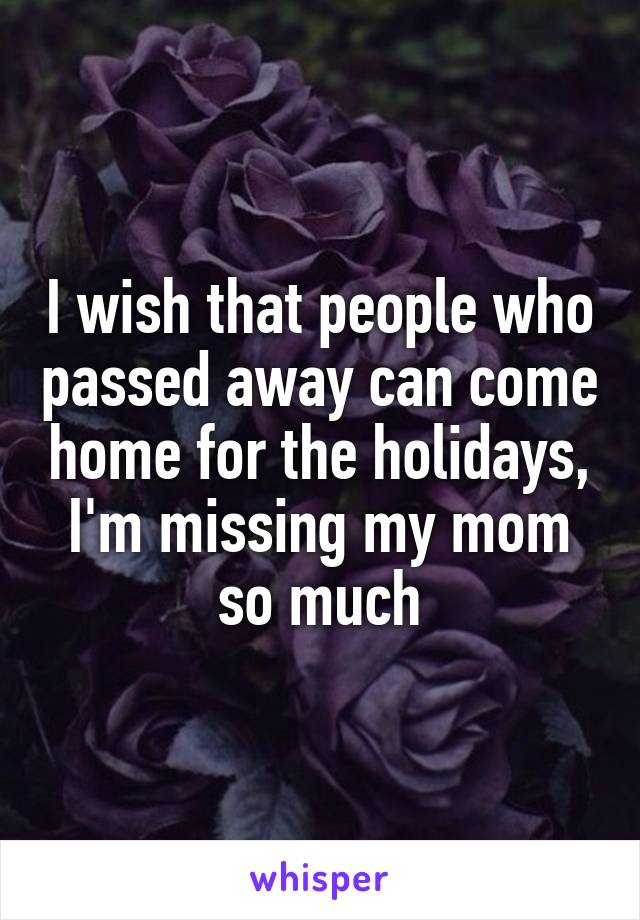 I wish that people who passed away can come home for the holidays, I'm missing my mom so much