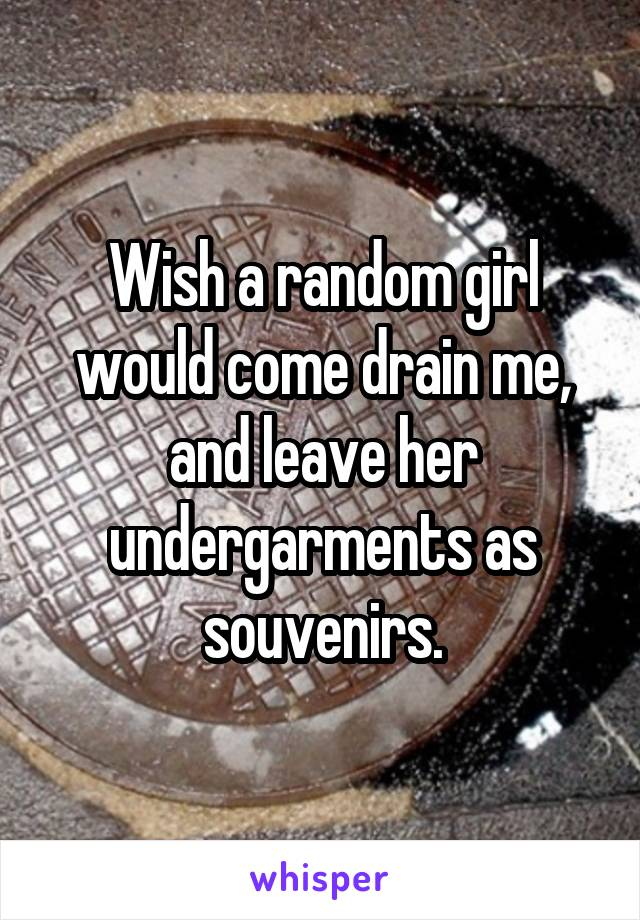 Wish a random girl would come drain me, and leave her undergarments as souvenirs.