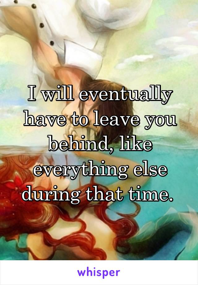 I will eventually have to leave you behind, like everything else during that time.
