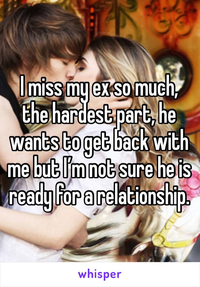 I miss my ex so much, the hardest part, he wants to get back with me but I'm not sure he is ready for a relationship.