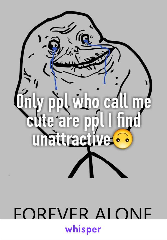 Only ppl who call me cute are ppl I find unattractive🙃