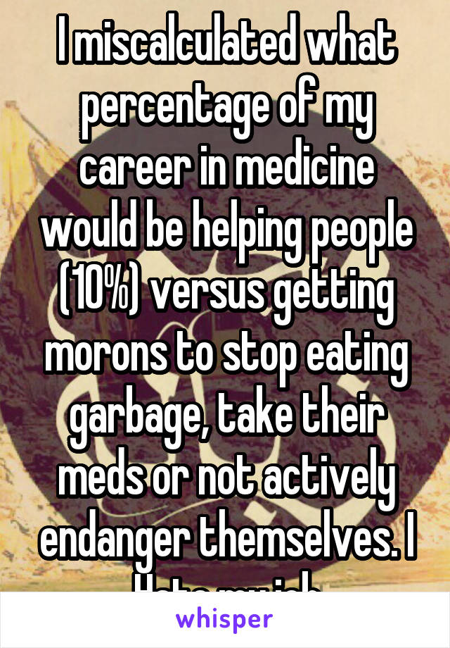 I miscalculated what percentage of my career in medicine would be helping people (10%) versus getting morons to stop eating garbage, take their meds or not actively endanger themselves. I Hate my job