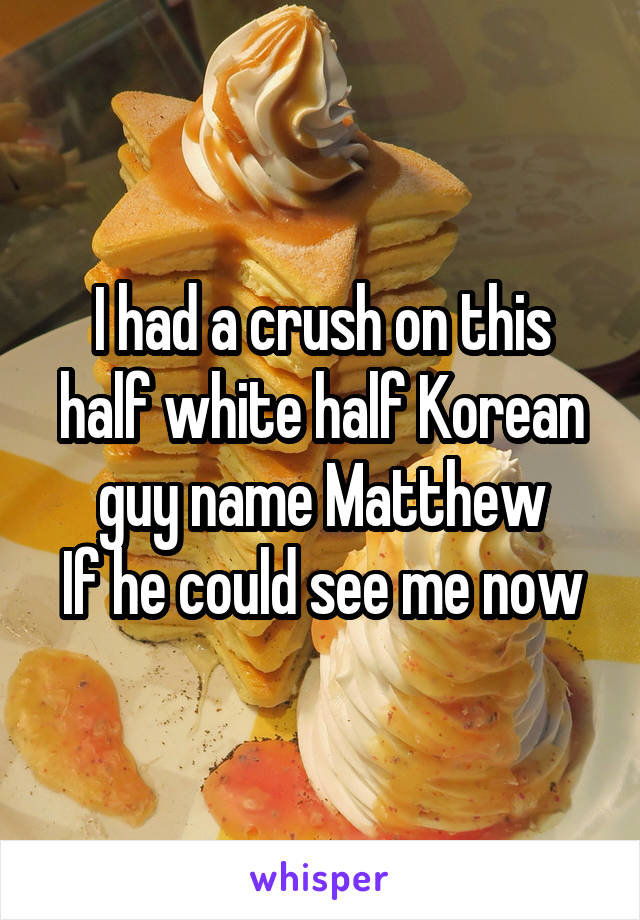 I had a crush on this half white half Korean guy name Matthew If he could see me now
