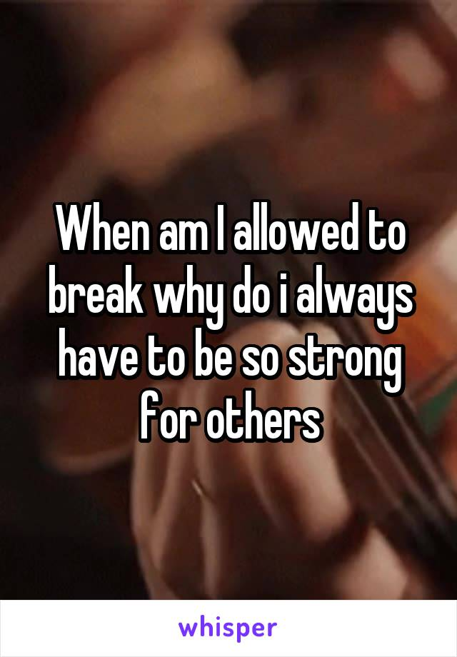 When am I allowed to break why do i always have to be so strong for others
