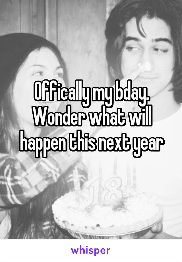 Offically my bday. Wonder what will happen this next year