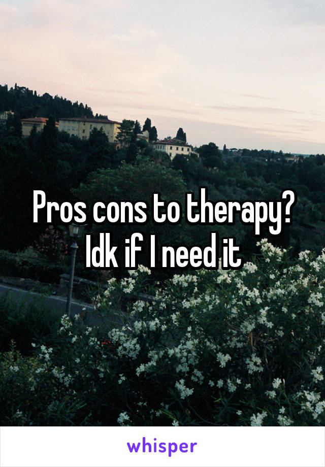 Pros cons to therapy? Idk if I need it