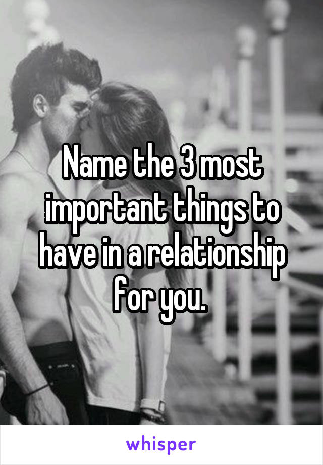 Name the 3 most important things to have in a relationship for you.
